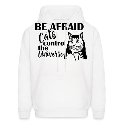 Hoodie Be afraid cats control the universe