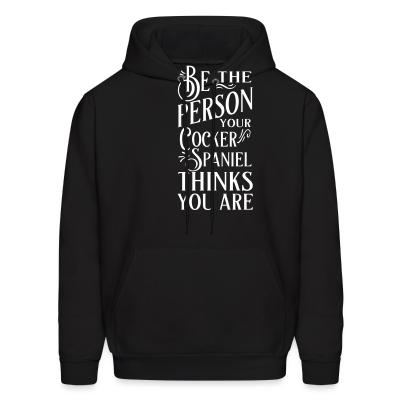 Hoodie be the person your cocker spaniel thinks you are