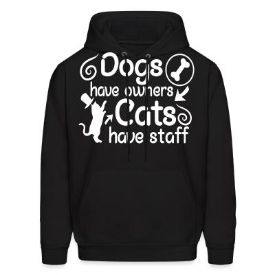 Hoodie Dogs have owners cats have staff