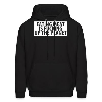 Hoodie Eating meat is fucking up the planet