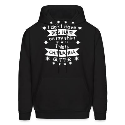 Hoodie I don't have dog hair this is chihuahua glitter