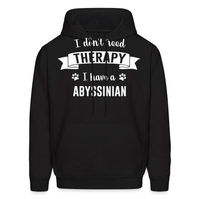 Hoodie I don't need therapy I have a abyssinian