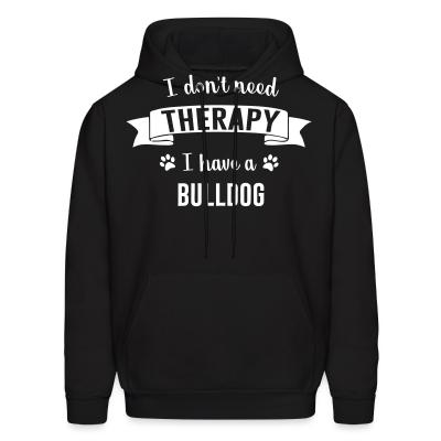 Hoodie I don't need Therapy I have a Bulldog