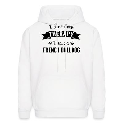 Hoodie I don't need Therapy I have a french bullgod