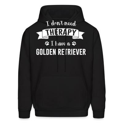 Hoodie I don't need Therapy I have a Golden Retriever
