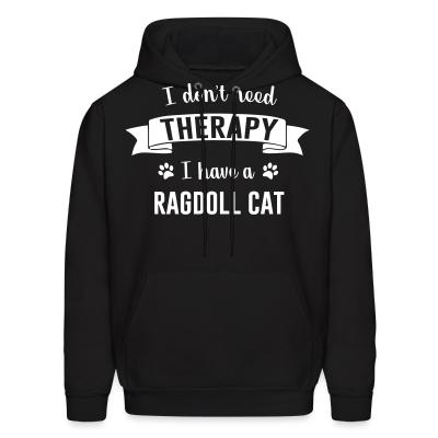 Hoodie I don't need therapy I have a ragdoll cat