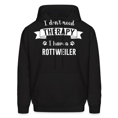 Hoodie I don't need Therapy I have a Rottweiler