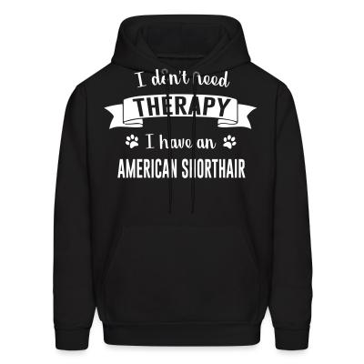 Hoodie I don't need therapy I have an american shorthair