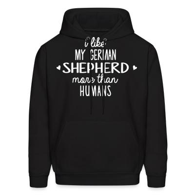 Hoodie I like my German Shepherd more than humans