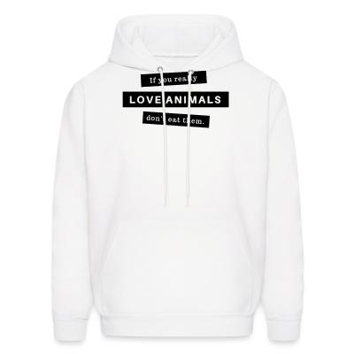 Hoodie If you really love animals don't eat them