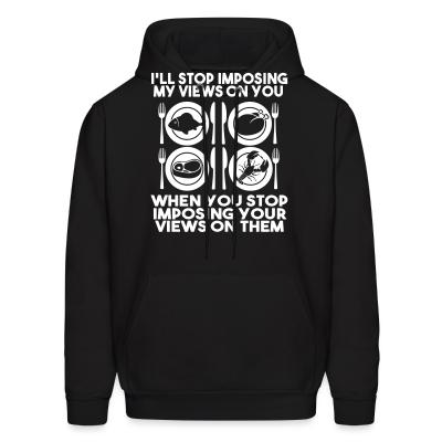 Hoodie I'll stop imposing my views on you when you stop imposing your views on them