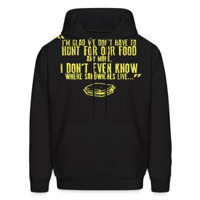 Hoodie I'm glad we don't have to hunt for our food any more. I don't even know where sandwiches live...
