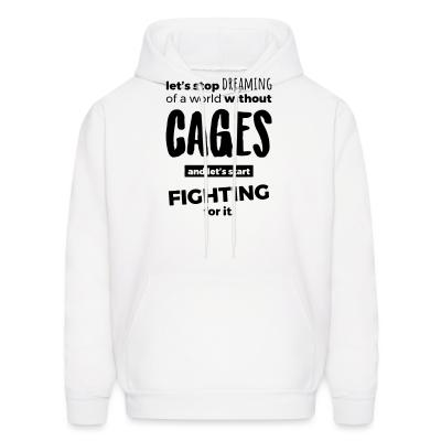 Hoodie Let's stop dreaming of a world without cages and let's start fighting for it