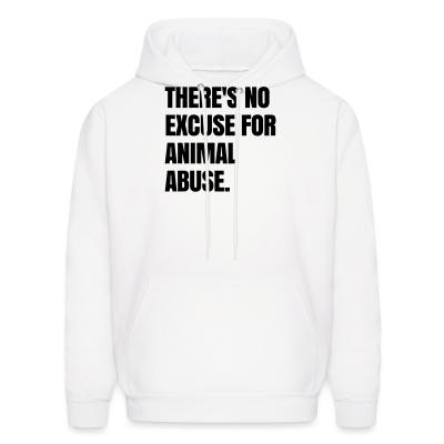Hoodie Theres no excuse for animal abuse