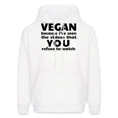 Hoodie Vegan because i've seen the videos that you refuse to watch