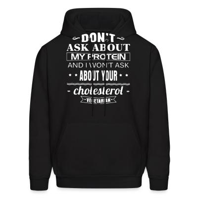 Hoodie Vegetarian - Don't ask about my protein and i won't ask about your cholesterol