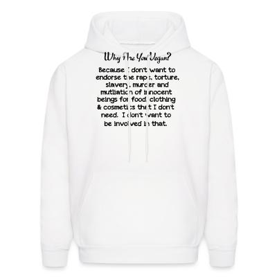 Hoodie Why are yon vegan? because i dont want to endorse the rape, torture, slavery, murder and mutliation of innocent beings for food, clothing  cosmetics that i dont need