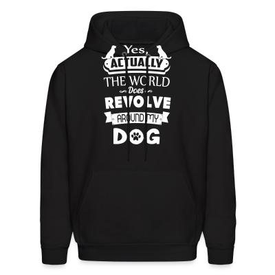 Hoodie yes actually the world does revolve around my dog