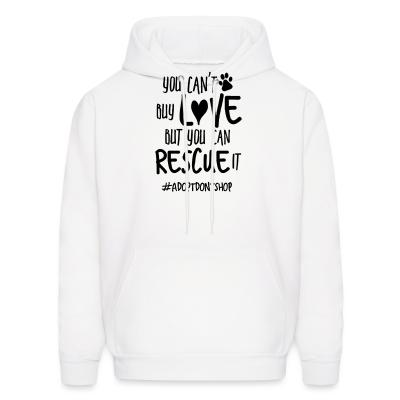 Hoodie you can't buy love but you can rescue it #adotdontshop