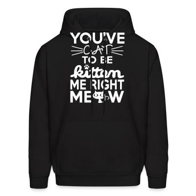 Hoodie You've cat to be kitten me right meow