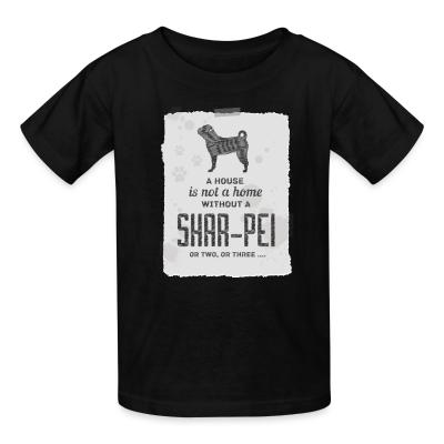 Kid tshirt A hous is not a home without a Shar Pei or two, or three...