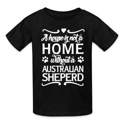 Kid tshirt A house is not a home without a Australian Shepherd