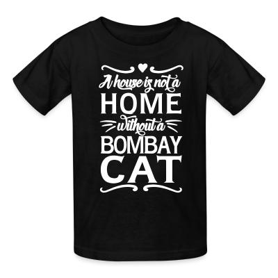 Kid tshirt A house is not a home without a bombay cat