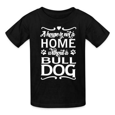 Kid tshirt a house is not a home without a bulldog