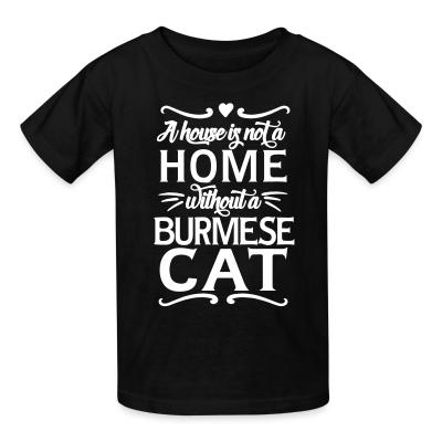 Kid tshirt A house is not a home without a burmese cat