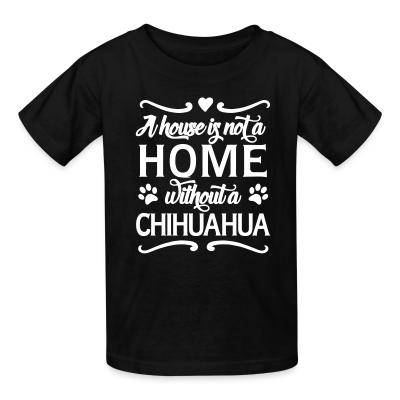 Kid tshirt A house is not a home without a chihuahua
