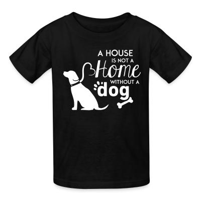 Kid tshirt A house is not a home without a dog
