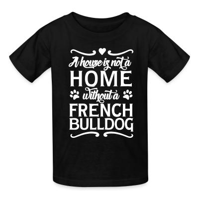 Kid tshirt a house is not a home without a french bulldog
