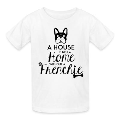 Kid tshirt A house is not a home without a frenchie