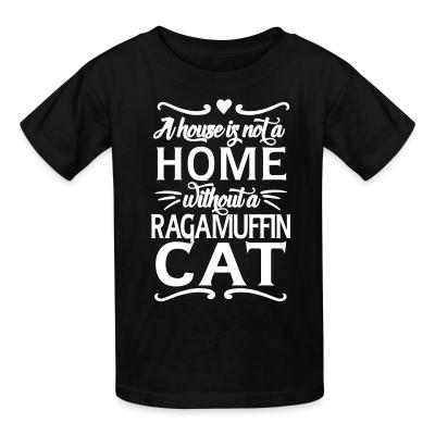 Kid tshirt A house is not a home without a ragamuffin cat