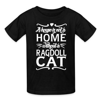 Kid tshirt A house is not a home without a ragdoll cat