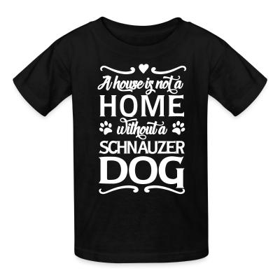 Kid tshirt A house is not a home without a schnauzer dog