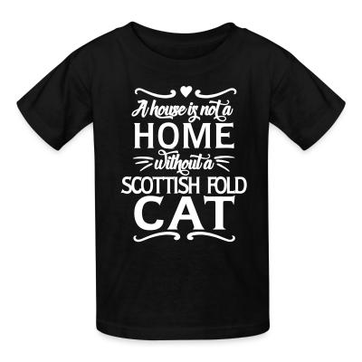 Kid tshirt A house is not a home without a scottish fold cat