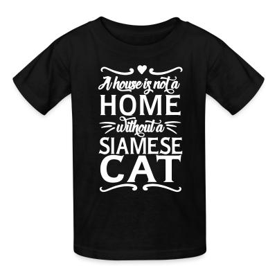 Kid tshirt A house is not a home without a siamese cat