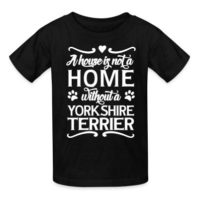 Kid tshirt A house is not a home without a yorkshire terrier