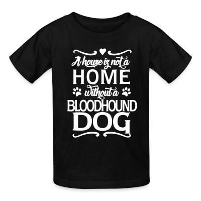 Kid tshirt A house is not a home without bloodhound dog