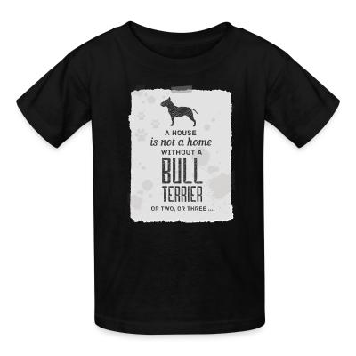Kid tshirt A house is not a home without bull terrier or two, or three...