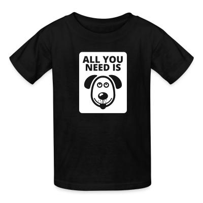 Kid tshirt All you need is dog