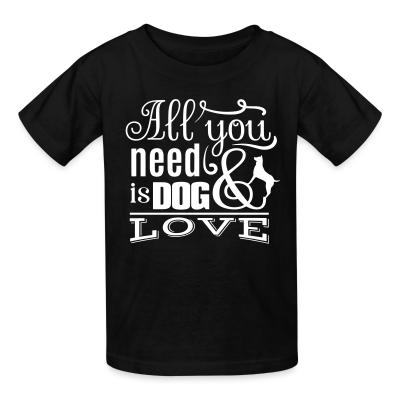 Kid tshirt All you need is dog love