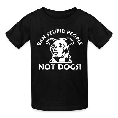Kid tshirt Ban stupid people not dogs!