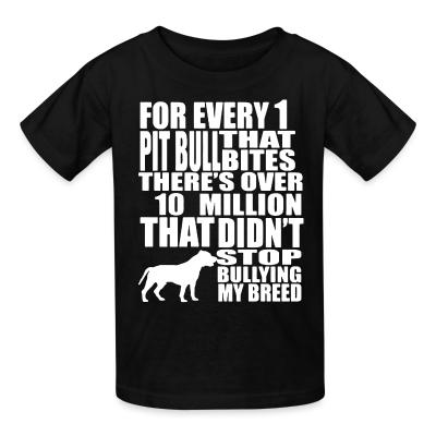 Kid tshirt for every 1 that pitbull bites there's over 10 million that didn't stop bullying my breed