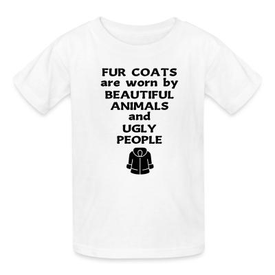 Kid tshirt Fur coats are worn by beautiful animals and ugly people