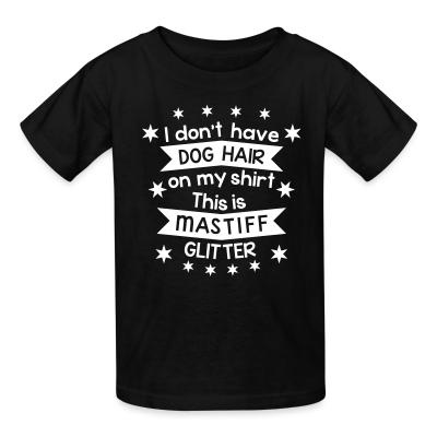 Kid tshirt I don't have dog hair on my shirt this is mastiff glitter