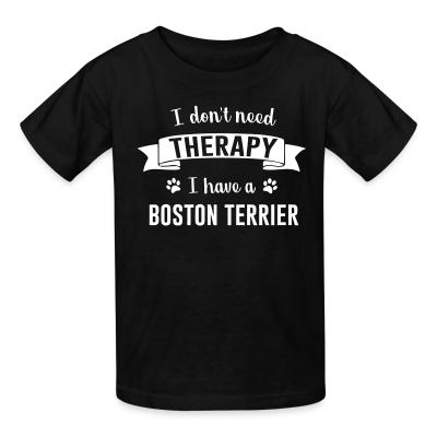 Kid tshirt I don't need Therapy I have a boston terrier