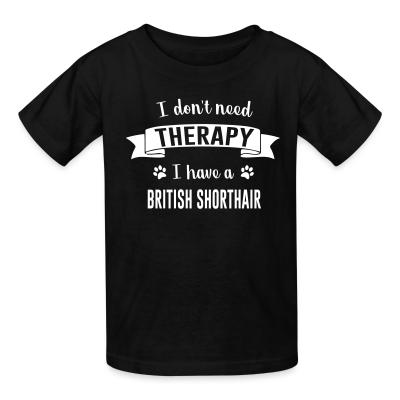 Kid tshirt I don't need therapy I have a british shorthair