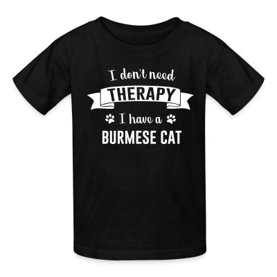 Kid tshirt I don't need therapy I have a burmese cat